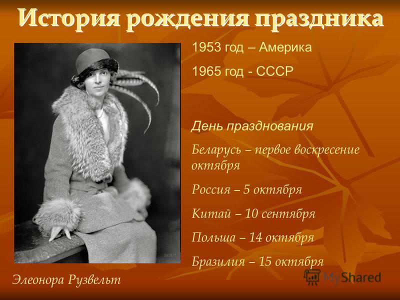 История рождения праздника 1953 год – Америка 1965 год - СССР Элеонора Рузвельт День празднования Беларусь – первое воскресение октября Россия – 5 октября Китай – 10 сентября Польша – 14 октября Бразилия – 15 октября