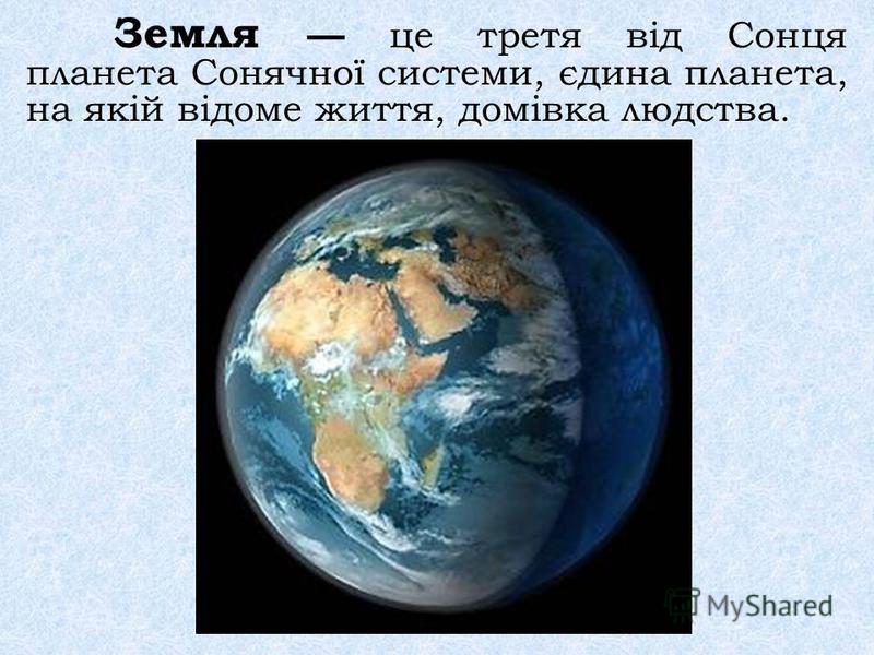 Земля це третя від Сонця планета Сонячної системи, єдина планета, на якій відоме життя, домівка людства.