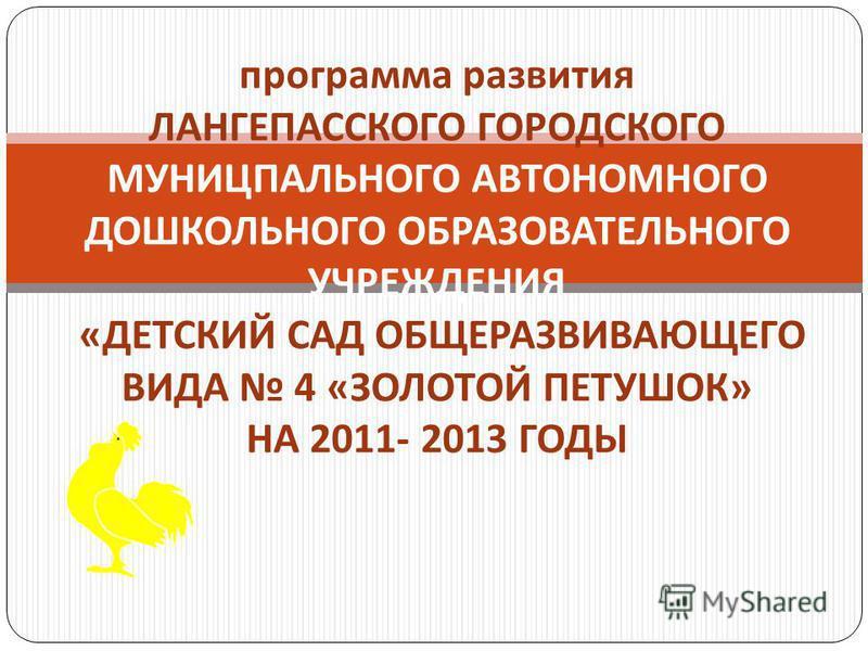 программа развития ЛАНГЕПАССКОГО ГОРОДСКОГО МУНИЦПАЛЬНОГО АВТОНОМНОГО ДОШКОЛЬНОГО ОБРАЗОВАТЕЛЬНОГО УЧРЕЖДЕНИЯ « ДЕТСКИЙ САД ОБЩЕРАЗВИВАЮЩЕГО ВИДА 4 « ЗОЛОТОЙ ПЕТУШОК » НА 2011- 2013 ГОДЫ