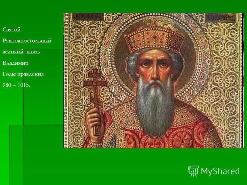 Святой Равноапостольный великий князь Владимир. Годы правления 980 – 1015.