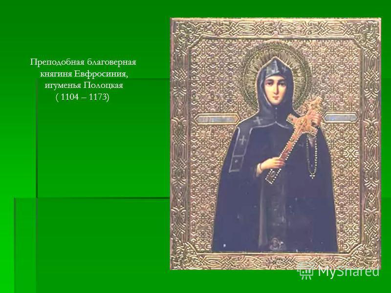 Преподобная благоверная княгиня Евфросиния, игуменья Полоцкая ( 1104 – 1173)