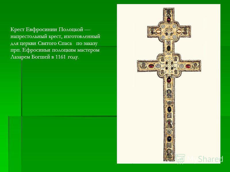 Крест Евфросинии Полоцкой напрестольный крест, изготовленный для церкви Святого Спаса по заказу прп. Ефросиньи полоцким мастером Лазарем Богшей в 1161 году.