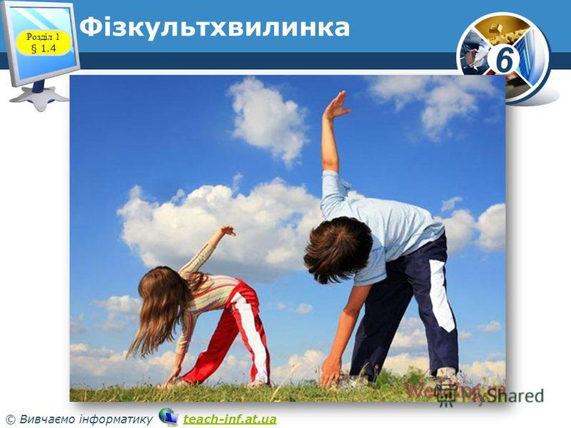6 © Вивчаємо інформатику teach-inf.at.uateach-inf.at.ua Фізкультхвилинка www.teach-inf.at.ua Розділ 1 § 1.4