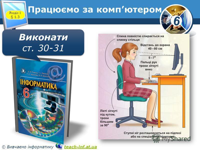 6 © Вивчаємо інформатику teach-inf.at.uateach-inf.at.ua Розділ 1 § 1.3 Працюємо за компютером Виконати ст. 30-31 Виконати ст. 30-31
