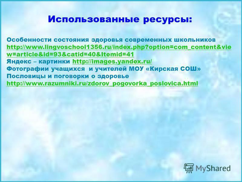 Использованные ресурсы: Особенности состояния здоровья современных школьников http://www.lingvoschool1356.ru/index.php?option=com_content&vie w=article&id=93&catid=40&Itemid=41 http://www.lingvoschool1356.ru/index.php?option=com_content&vie w=article
