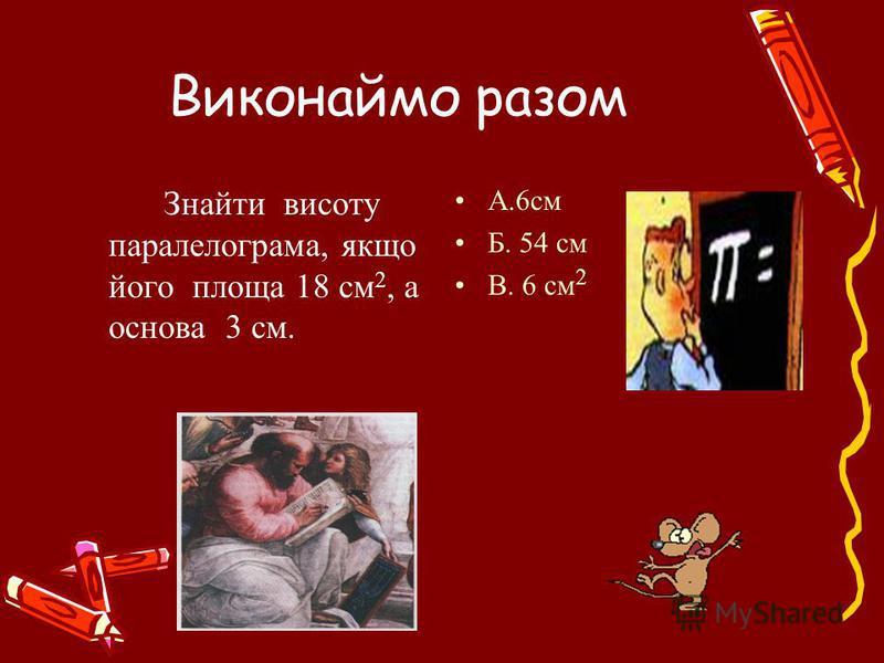 Знайти висоту паралелограма, якщо його площа 18 см 2, а основа 3 см. A.6см Б. 54 см В. 6 см 2 Виконаймо разом