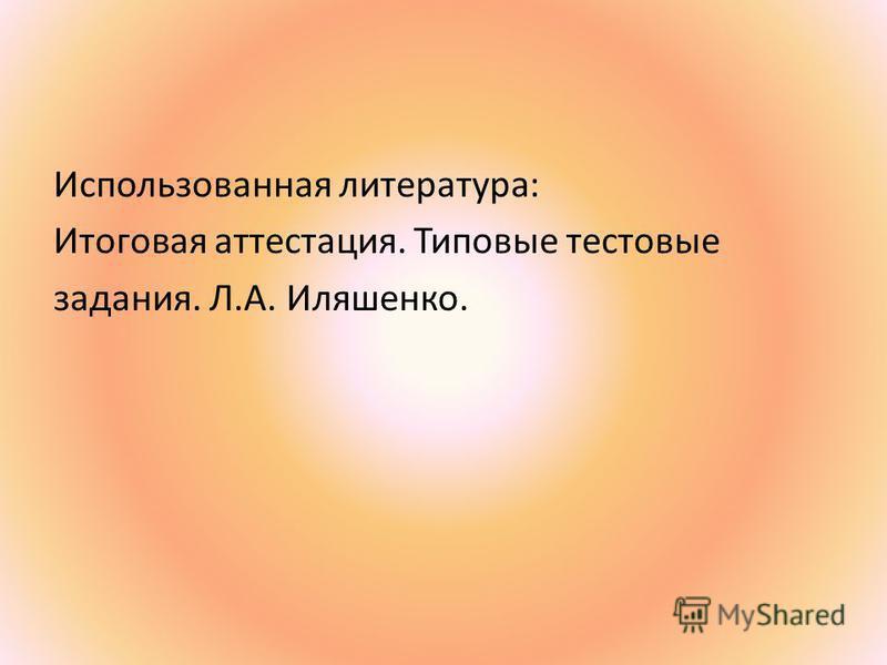 Использованная литература: Итоговая аттестация. Типовые тестовые задания. Л.А. Иляшенко.