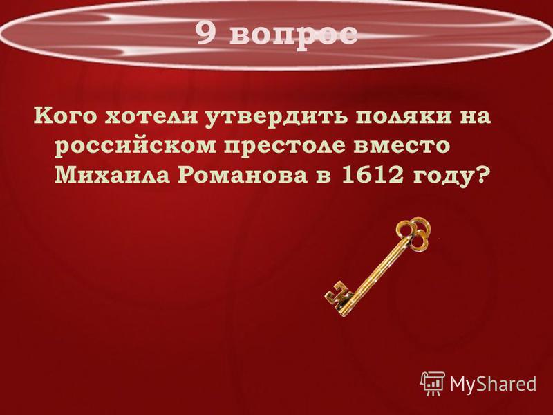 9 вопрос Кого хотели утвердить поляки на российском престоле вместо Михаила Романова в 1612 году?
