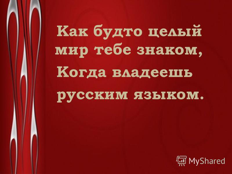 Как будто целый мир тебе знаком, Когда владеешь русским языком.