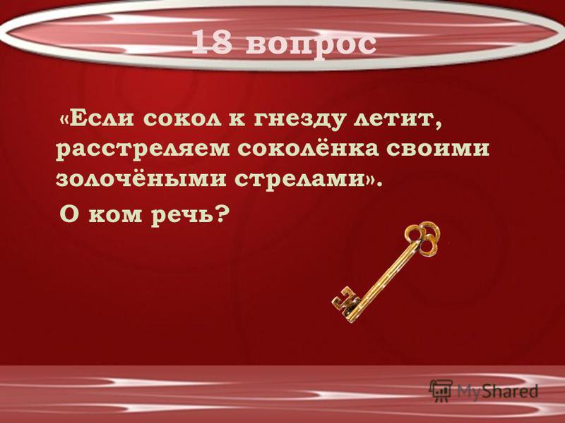 18 вопрос «Если сокол к гнезду летит, расстреляем соколёнка своими золочёными стрелами». О ком речь?