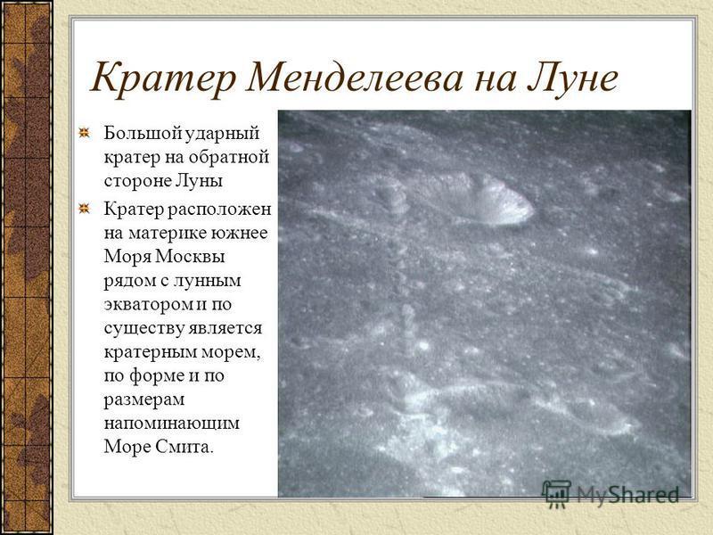 Кратер Менделеева на Луне Большой ударный кратер на обратной стороне Луны Кратер расположен на материке южнее Моря Москвы рядом с лунным экватором и по существу является кратерным морем, по форме и по размерам напоминающим Море Смита.