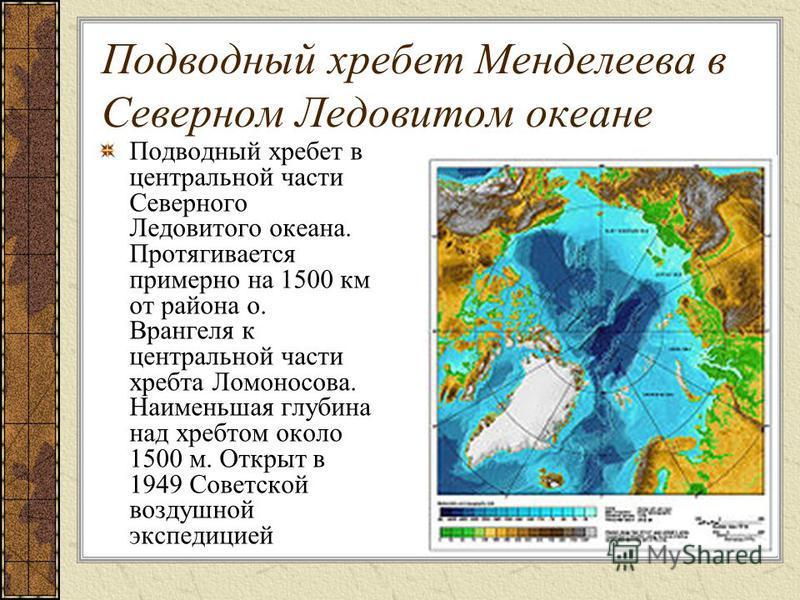 Подводный хребет Менделеева в Северном Ледовитом океане Подводный хребет в центральной части Северного Ледовитого океана. Протягивается примерно на 1500 км от района о. Врангеля к центральной части хребта Ломоносова. Наименьшая глубина над хребтом ок