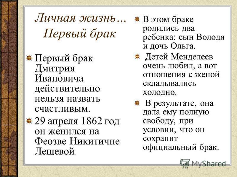 Личная жизнь… Первый брак Первый брак Дмитрия Ивановича действительно нельзя назвать счастливым. 29 апреля 1862 год он женился на Феозве Никитичне Лещевой. В этом браке родились два ребенка: сын Володя и дочь Ольга. Детей Менделеев очень любил, а вот