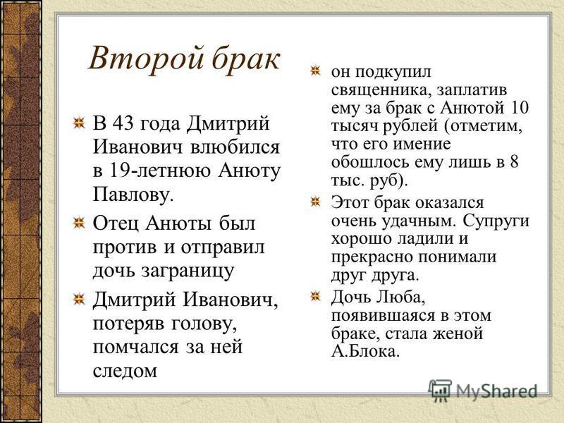 Второй брак В 43 года Дмитрий Иванович влюбился в 19-летнюю Анюту Павлову. Отец Анюты был против и отправил дочь заграницу Дмитрий Иванович, потеряв голову, помчался за ней следом он подкупил священника, заплатив ему за брак с Анютой 10 тысяч рублей