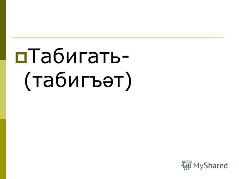 Табигать- (табигъ ә т)