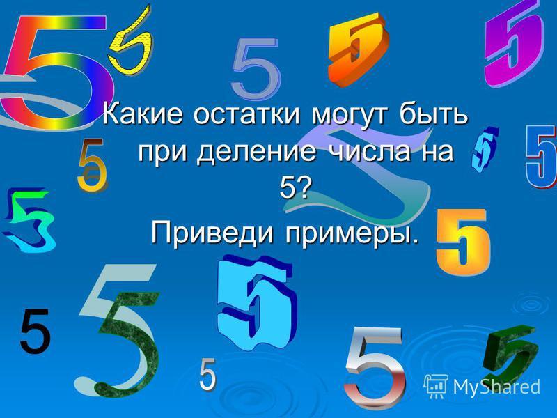 Какие остатки могут быть при деление числа на 5? Приведи примеры.