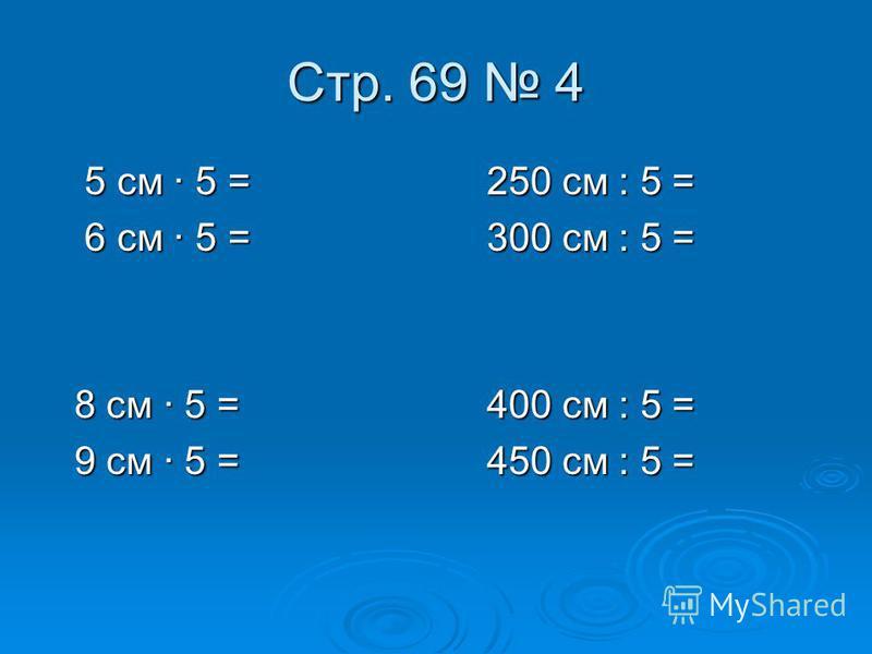 Cтр. 69 4 5 см · 5 = 250 см : 5 = 5 см · 5 = 250 см : 5 = 6 см · 5 = 300 см : 5 = 6 см · 5 = 300 см : 5 = 8 см · 5 = 400 см : 5 = 8 см · 5 = 400 см : 5 = 9 см · 5 = 450 см : 5 = 9 см · 5 = 450 см : 5 =
