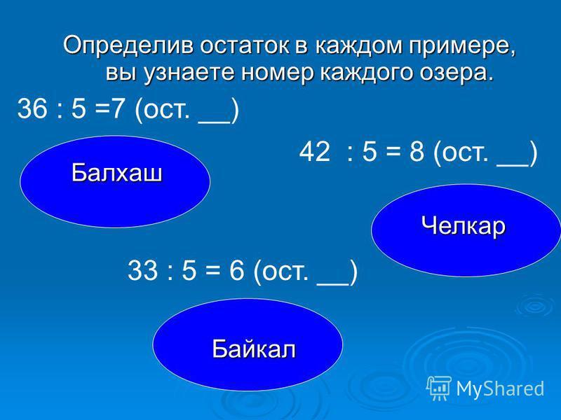 Определив остаток в каждом примере, вы узнаете номер каждого озера. Балхаш Челкар Байкал 36 : 5 =7 (ост. __) 42 : 5 = 8 (ост. __) 33 : 5 = 6 (ост. __)