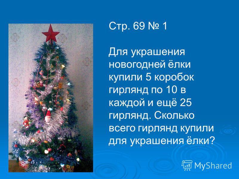 Стр. 69 1 Для украшения новогодней ёлки купили 5 коробок гирлянд по 10 в каждой и ещё 25 гирлянд. Сколько всего гирлянд купили для украшения ёлки?