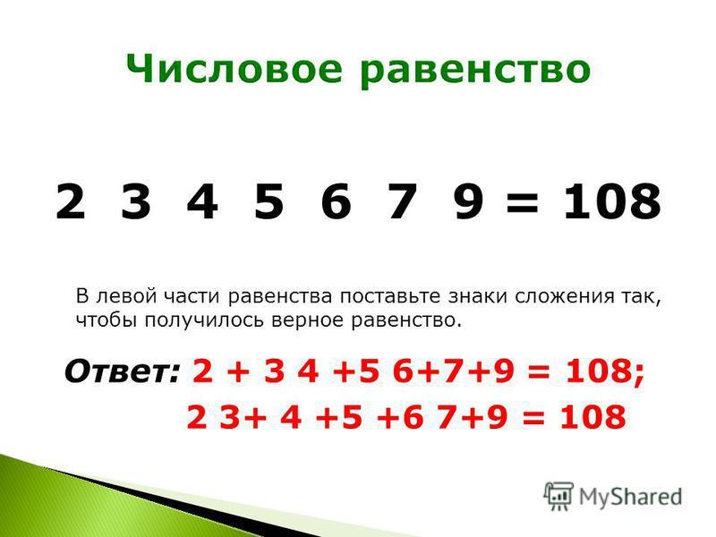 2 3 4 5 6 7 9 = 108 В левой части равенства поставьте знаки сложения так, чтобы получилось верное равенство. Ответ: 2 + 3 4 +5 6+7+9 = 108; 2 3+ 4 +5 +6 7+9 = 108