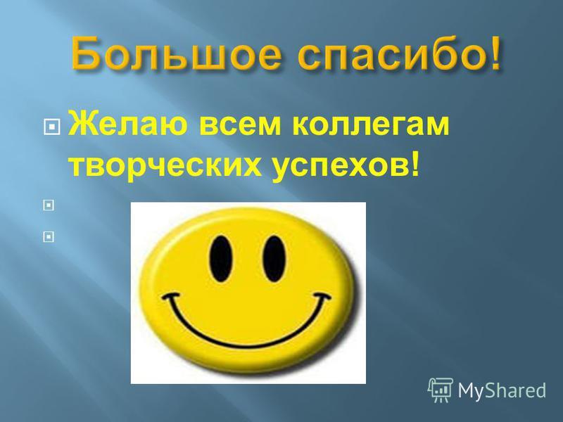 Желаю всем коллегам творческих успехов!