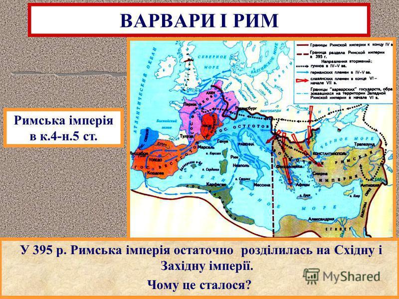 У 395 р. Римська імперія остаточно розділилась на Східну і Західну імперії. Чому це сталося? ВАРВАРИ І РИМ Римська імперія в к.4-н.5 ст.