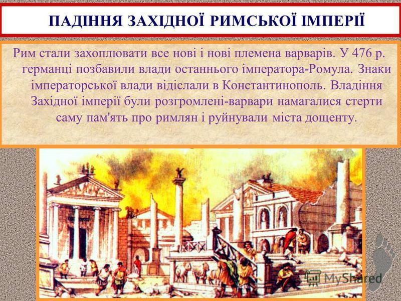 Рим стали захоплювати все нові і нові племена варварів. У 476 р. германці позбавили влади останнього імператора-Ромула. Знаки імператорської влади відіслали в Константинополь. Владіння Західної імперії були розгромлені-варвари намагалися стерти саму