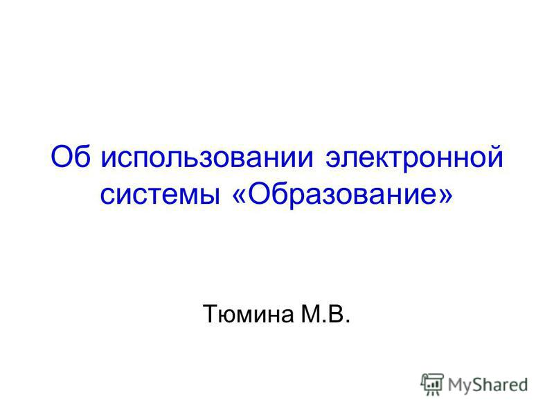 Об использовании электронной системы «Образование» Тюмина М.В.