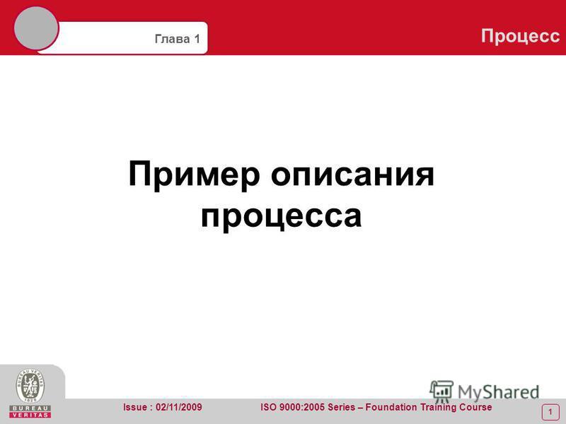 1 Глава 1 Процесс Issue : 02/11/2009 ISO 9000:2005 Series – Foundation Training Course Пример описания процесса
