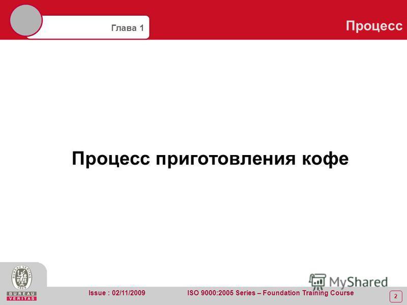 2 Глава 1 Процесс Issue : 02/11/2009 ISO 9000:2005 Series – Foundation Training Course Процесс приготовления кофе