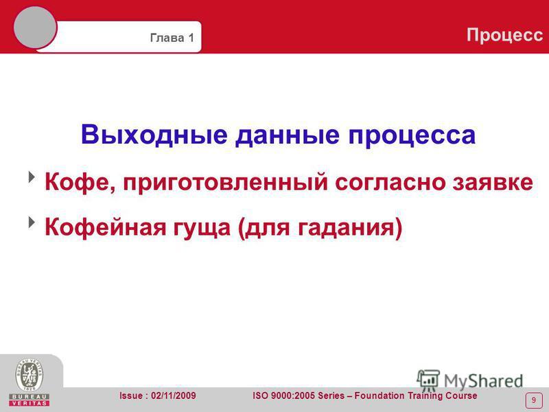 9 Глава 1 Процесс Issue : 02/11/2009 ISO 9000:2005 Series – Foundation Training Course Выходные данные процесса Кофе, приготовленный согласно заявке Кофейная гуща (для гадания)
