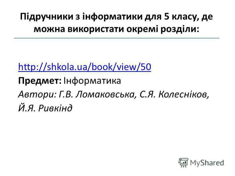 http://shkola.ua/book/view/50 Предмет: Інформатика Автори: Г.В. Ломаковська, С.Я. Колесніков, Й.Я. Ривкінд Підручники з інформатики для 5 класу, де можна використати окремі розділи: