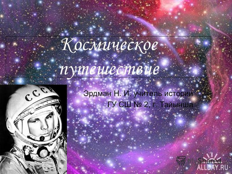 Космическое путешествие Эрдман Н. И. учитель истории ГУ СШ 2, г. Тайынша