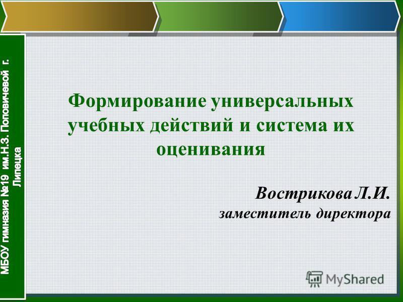Формирование универсальных учебных действий и система их оценивания Вострикова Л.И. заместитель директора