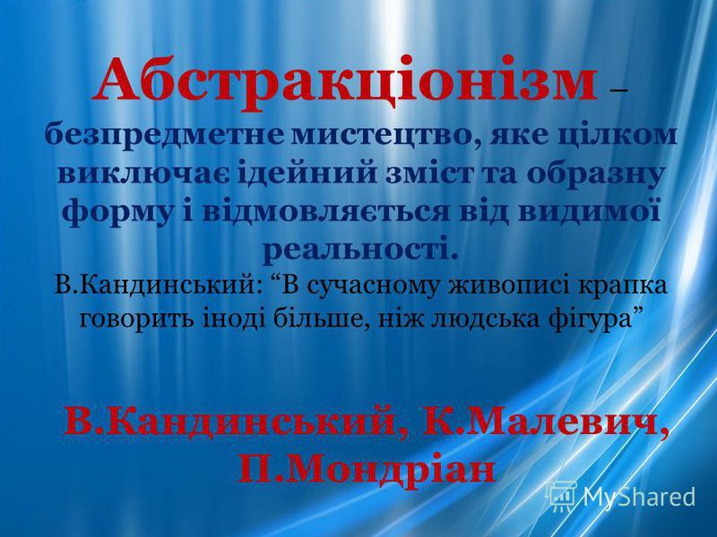 Абстракціонізм – безпредметне мистецтво, яке цілком виключає ідейний зміст та образну форму і відмовляється від видимої реальності. В.Кандинський: В сучасному живописі крапка говорить іноді більше, ніж людська фігура В.Кандинський, К.Малевич, П.Мондр