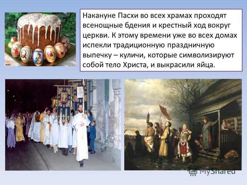 Накануне Пасхи во всех храмах проходят всенощные бдения и крестный ход вокруг церкви. К этому времени уже во всех домах испекли традиционную праздничную выпечку – куличи, которые символизируют собой тело Христа, и выкрасили яйца.