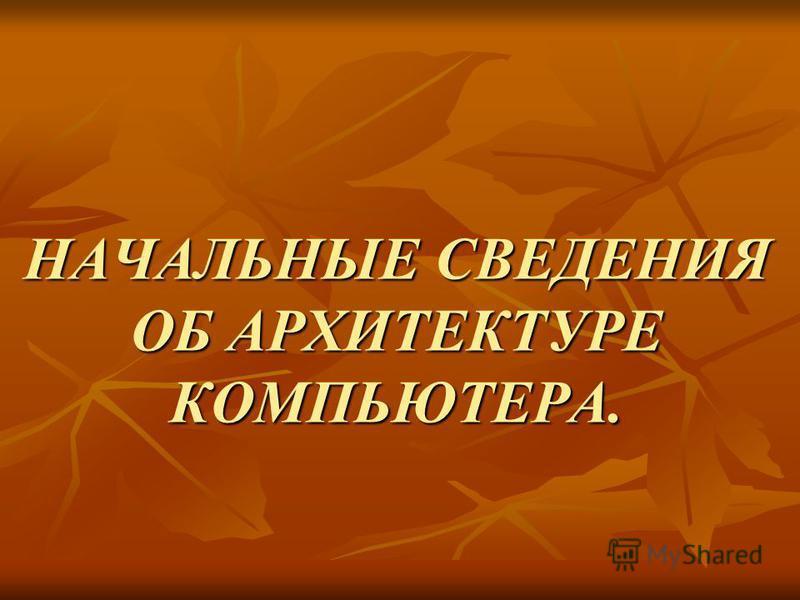 НАЧАЛЬНЫЕ СВЕДЕНИЯ ОБ АРХИТЕКТУРЕ КОМПЬЮТЕРА.