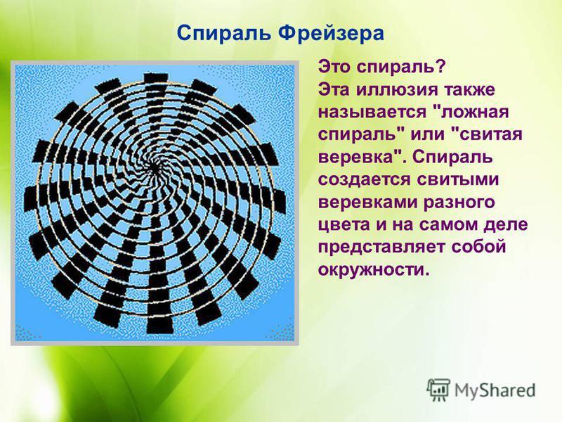 Это спираль? Эта иллюзия также называется ложная спираль или свитая веревка. Спираль создается свитыми веревками разного цвета и на самом деле представляет собой окружности. Спираль Фрейзера