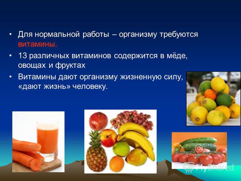 Для нормальной работы – организму требуются витамины. 13 различных витаминов содержится в мёде, овощах и фруктах Витамины дают организму жизненную силу, «дают жизнь» человеку.
