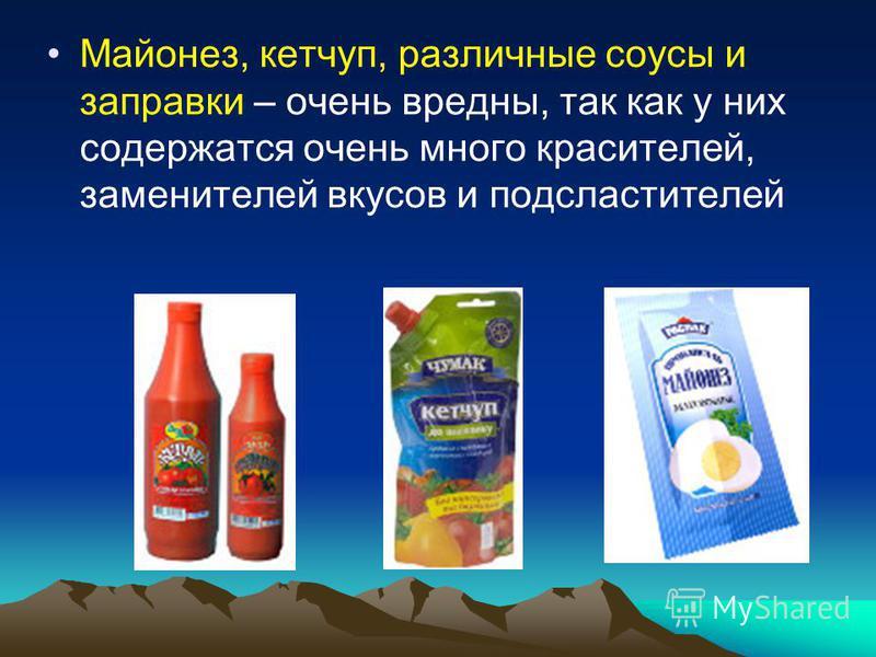Майонез, кетчуп, различные соусы и заправки – очень вредны, так как у них содержатся очень много красителей, заменителей вкусов и подсластителей