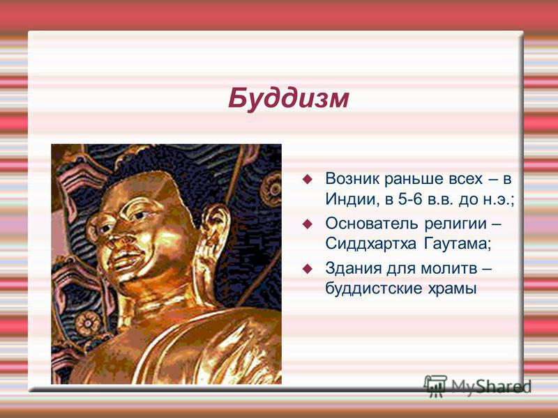 Буддизм Возник раньше всех – в Индии, в 5-6 в.в. до н.э.; Основатель религии – Сиддхартха Гаутама; Здания для молитв – буддистские храмы
