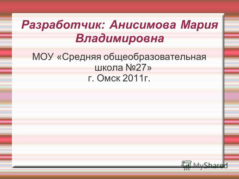 Разработчик: Анисимова Мария Владимировна МОУ «Средняя общеобразовательная школа 27» г. Омск 2011 г.