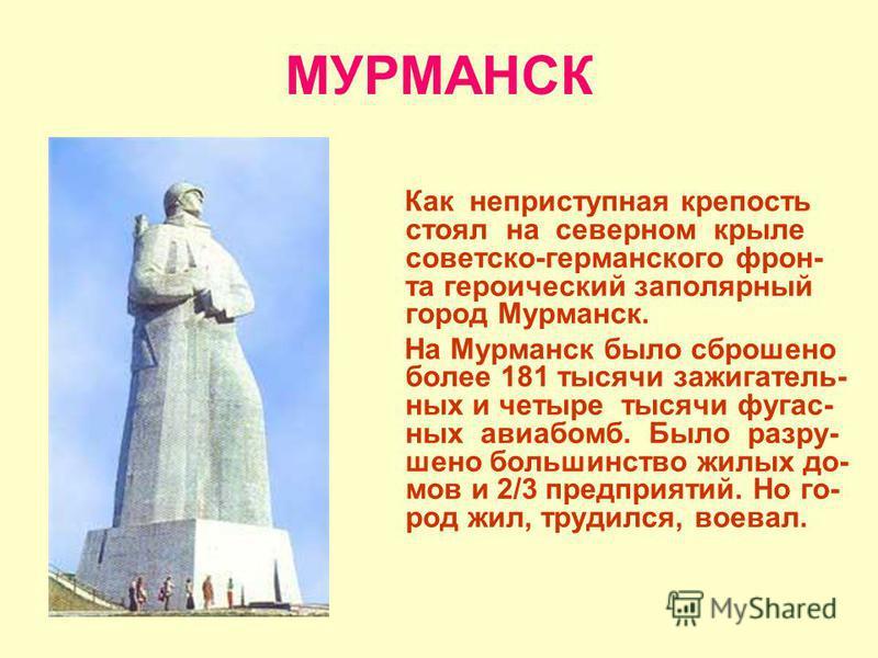МУРМАНСК Как неприступная крепость стоял на северном крыле советско-германского фронта героический заполярный город Мурманск. На Мурманск было сброшено более 181 тысячи зажигательних и четыре тысячи фугас- них авиабомб. Было разрушено большинство жил
