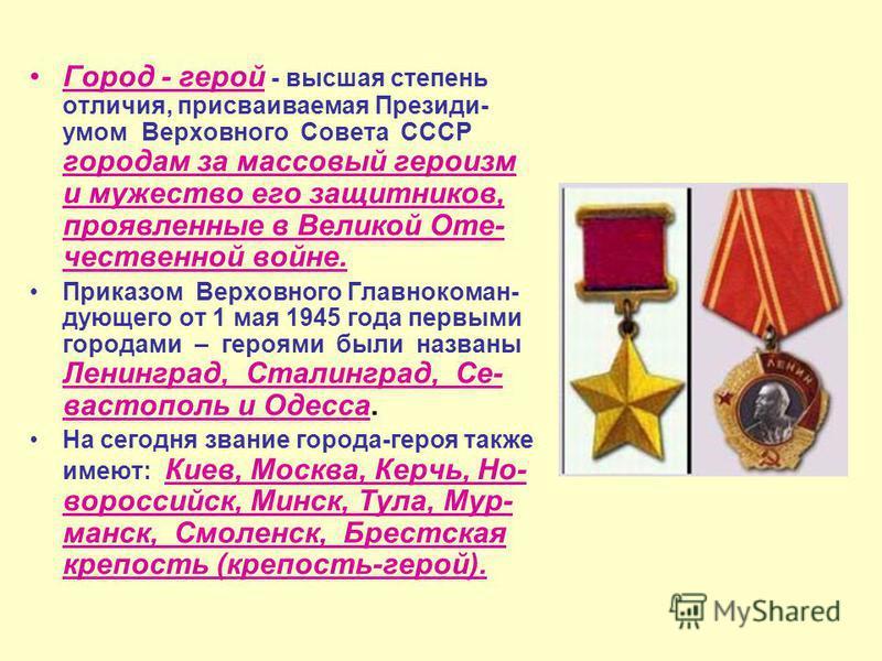 Город - герой - высшая степень отличия, присваиваемая Президи- умом Верховного Совета СССР городам за массовый героизм и мужество его защитников, проявленные в Великой Оте- чественной войне. Приказом Верховного Главнокоман- дующего от 1 мая 1945 года