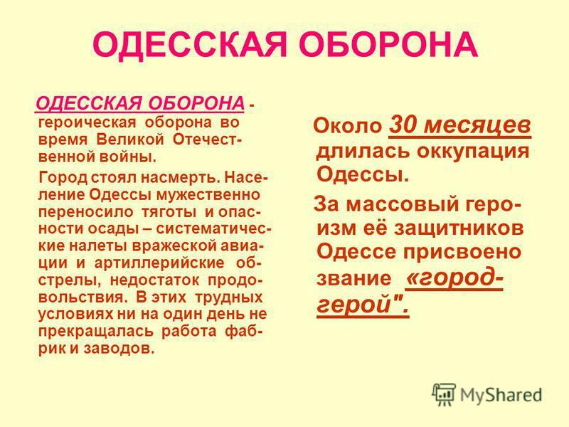 ОДЕССКАЯ ОБОРОНА ОДЕССКАЯ ОБОРОНА - героическая оборона во время Великой Отечест- венной войны. Город стоял насмерть. Насе- ление Одессы мужественно переносило тяготы и опасности осады – систематические налеты вражеской авиации и артиллерийские об- с