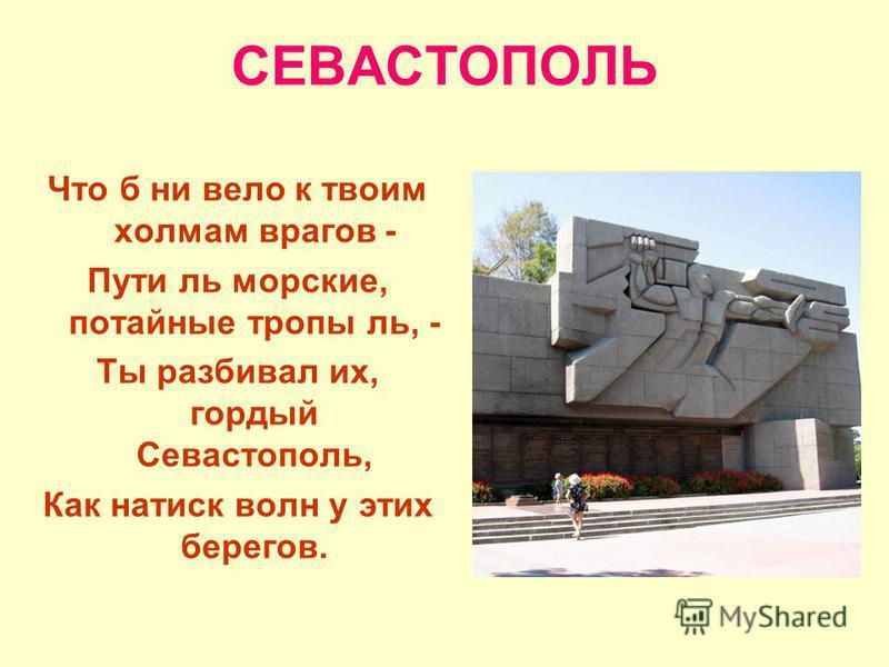 СЕВАСТОПОЛЬ Что б ни вело к твоим холмам врагов - Пути ль морские, потайные тропы ль, - Ты разбивал их, гордый Севастополь, Как натиск волн у этих берегов.