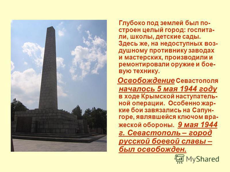 Глубоко под землей был по- строен целый город: госпитали, школы, детские сады. Здесь же, на недоступних воз- душному противнику заводах и мастерских, производили и ремонтировали оружие и боевую технику. Освобождение Севастополя началось 5 мая 1944 го