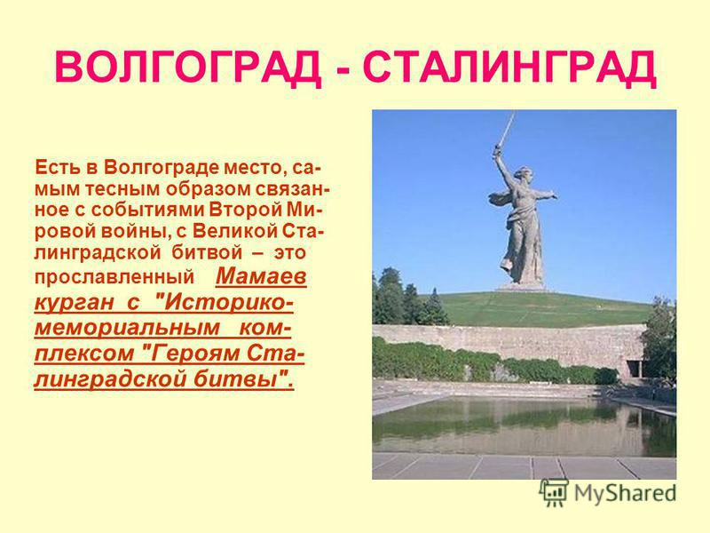 ВОЛГОГРАД - СТАЛИНГРАД Есть в Волгограде место, самым тесным образом связан- ное с событиями Второй Ми- ровой войны, с Великой Ста- линградской битвой – это прославленный Мамаев курган с