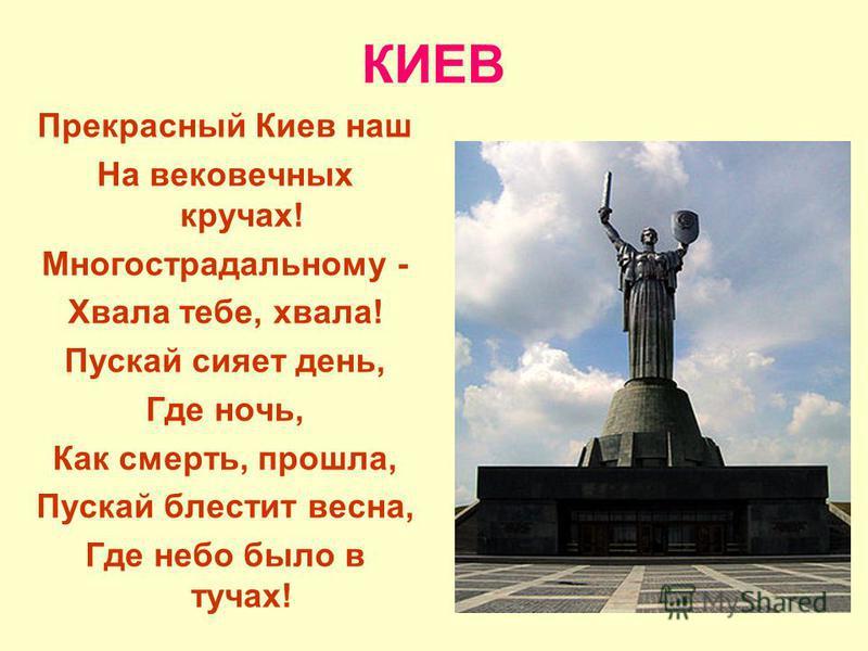 КИЕВ Прекрасный Киев наш На вековечних кручах! Многострадальному - Хвала тебе, хвала! Пускай сияет день, Где ночь, Как смерть, прошла, Пускай блестит весна, Где небо было в тучах!