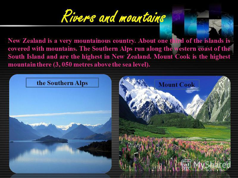 Rivers and mountains New Zealand is a very mountainous country. About one third of the islands is covered with mountains. The Southern Alps run along the western coast of the South Island and are the highest in New Zealand. Mount Cook is the highest